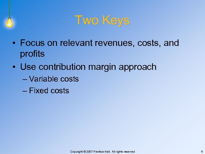 Two Keys • Focus on relevant revenues, costs, and profits • Use contribution margin