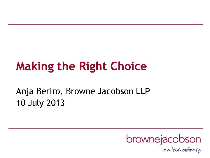 Making the Right Choice Anja Beriro, Browne Jacobson LLP 10 July 2013