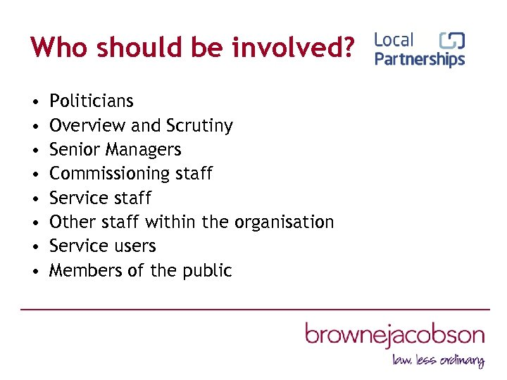 Who should be involved? • • Politicians Overview and Scrutiny Senior Managers Commissioning staff