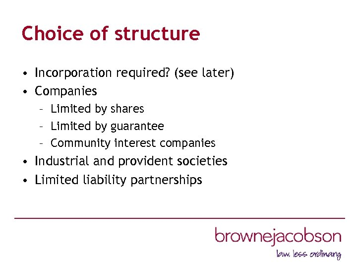 Choice of structure • Incorporation required? (see later) • Companies – Limited by shares