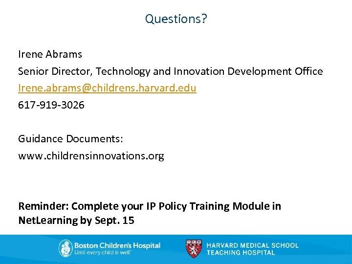 Questions? Irene Abrams Senior Director, Technology and Innovation Development Office Irene. abrams@childrens. harvard. edu