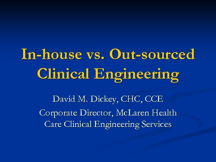 In-house vs. Out-sourced Clinical Engineering David M. Dickey, CHC, CCE Corporate Director, Mc. Laren
