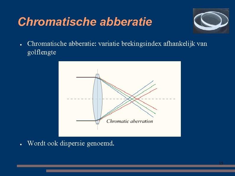 Chromatische abberatie ● ● Chromatische abberatie: variatie brekingsindex afhankelijk van golflengte Wordt ook dispersie