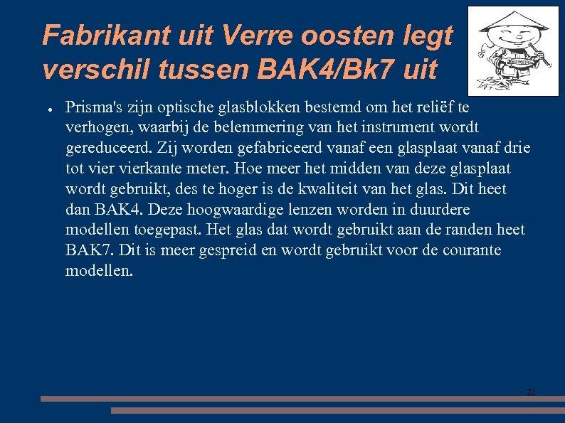 Fabrikant uit Verre oosten legt verschil tussen BAK 4/Bk 7 uit ● Prisma's zijn