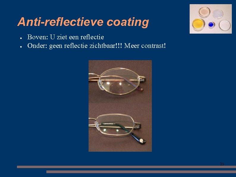 Anti-reflectieve coating ● ● Boven: U ziet een reflectie Onder: geen reflectie zichtbaar!!! Meer