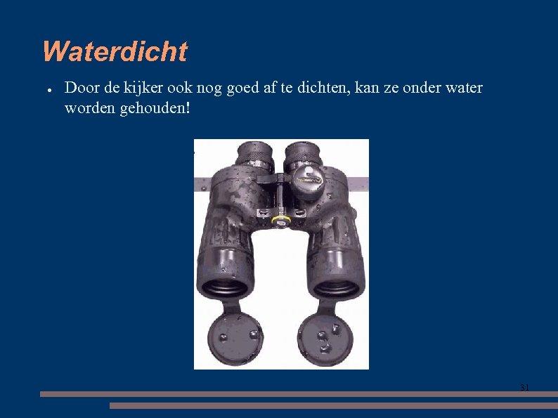 Waterdicht ● Door de kijker ook nog goed af te dichten, kan ze onder