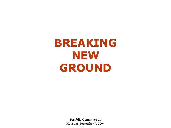 BREAKING NEW GROUND Portfolio Committee on Housing_September 9, 2004