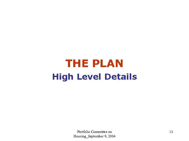 THE PLAN High Level Details Portfolio Committee on Housing_September 9, 2004 13