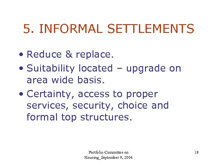 5. INFORMAL SETTLEMENTS • Reduce & replace. • Suitability located – upgrade on area