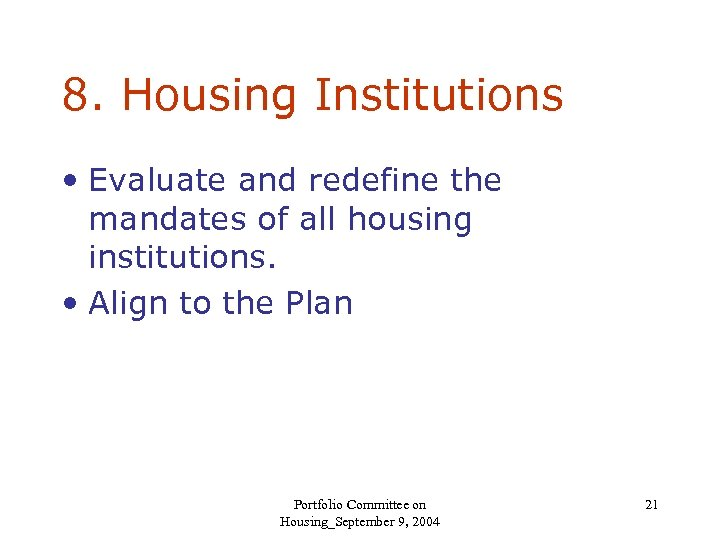 8. Housing Institutions • Evaluate and redefine the mandates of all housing institutions. •