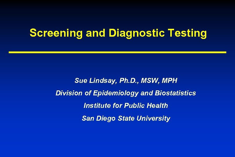 Screening and Diagnostic Testing Sue Lindsay, Ph. D. , MSW, MPH Division of Epidemiology