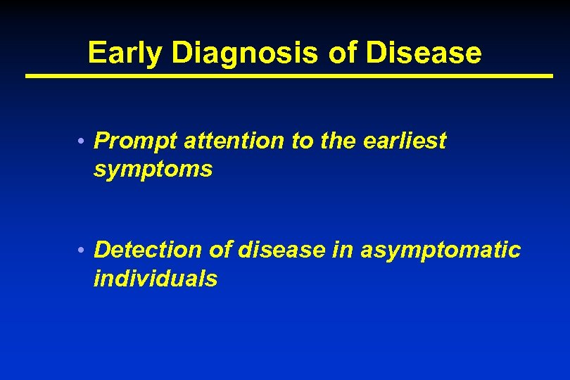 Early Diagnosis of Disease • Prompt attention to the earliest symptoms • Detection of