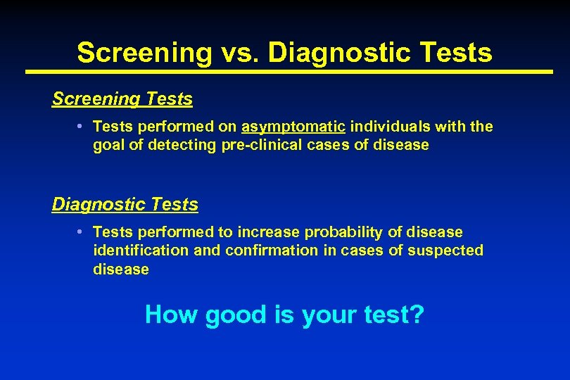 Screening vs. Diagnostic Tests Screening Tests • Tests performed on asymptomatic individuals with the