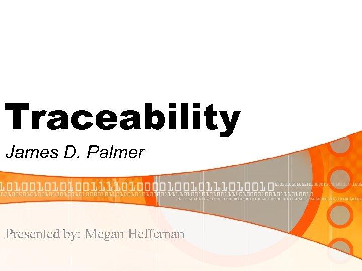 Traceability James D. Palmer Presented by: Megan Heffernan