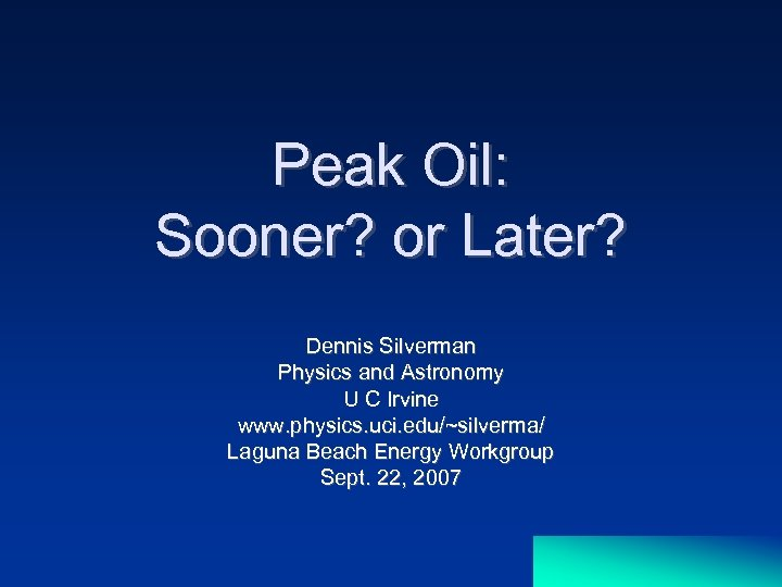 Peak Oil: Sooner? or Later? Dennis Silverman Physics and Astronomy U C Irvine www.