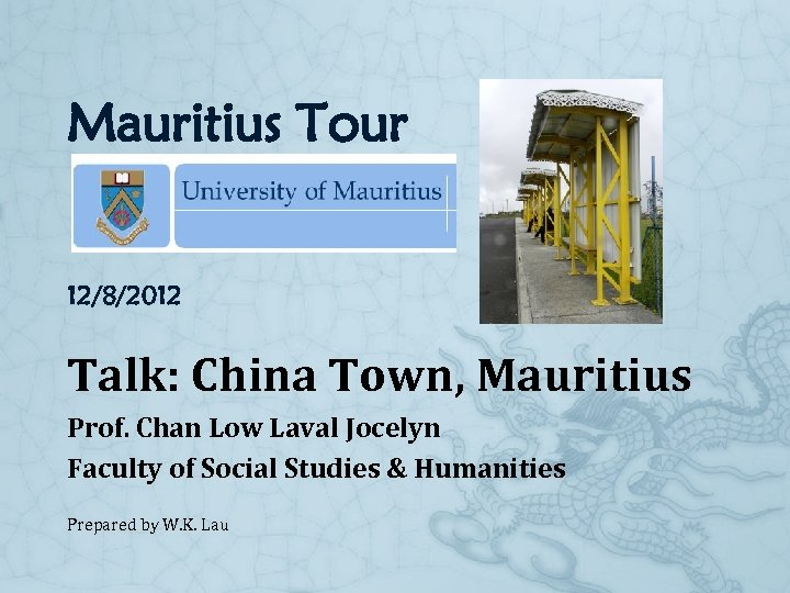 Mauritius Tour 12/8/2012 Talk: China Town, Mauritius Prof. Chan Low Laval Jocelyn Faculty of