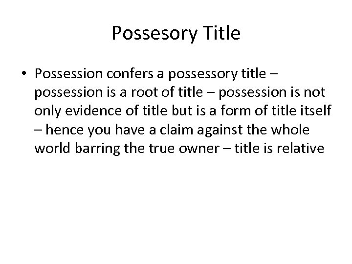 Possesory Title • Possession confers a possessory title – possession is a root of