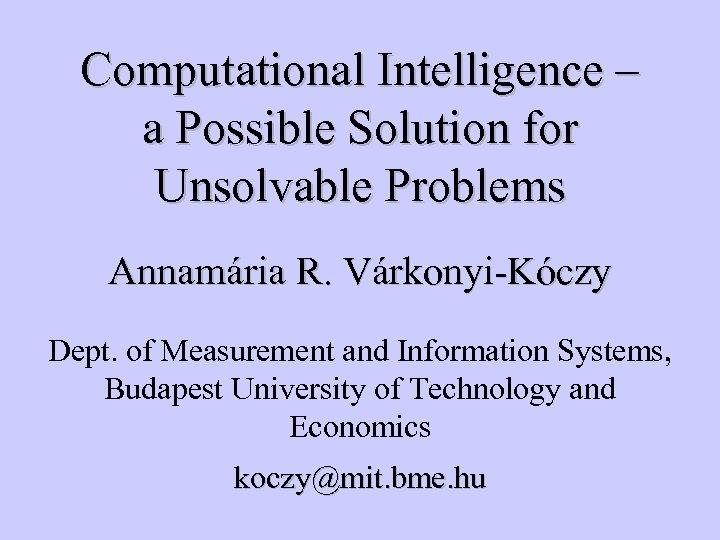 Computational Intelligence – a Possible Solution for Unsolvable Problems Annamária R. Várkonyi-Kóczy Dept. of