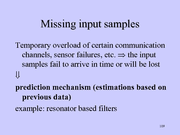 Missing input samples Temporary overload of certain communication channels, sensor failures, etc. the input
