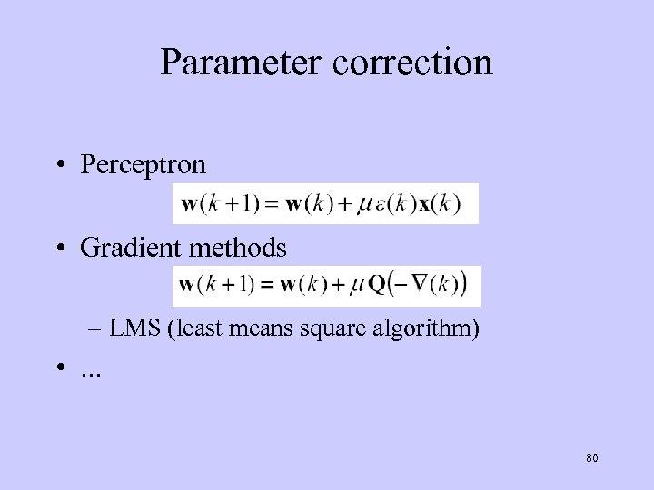 Parameter correction • Perceptron • Gradient methods – LMS (least means square algorithm) •