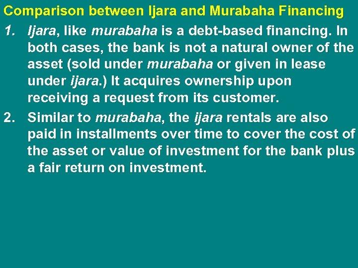 Comparison between Ijara and Murabaha Financing 1. Ijara, like murabaha is a debt-based financing.