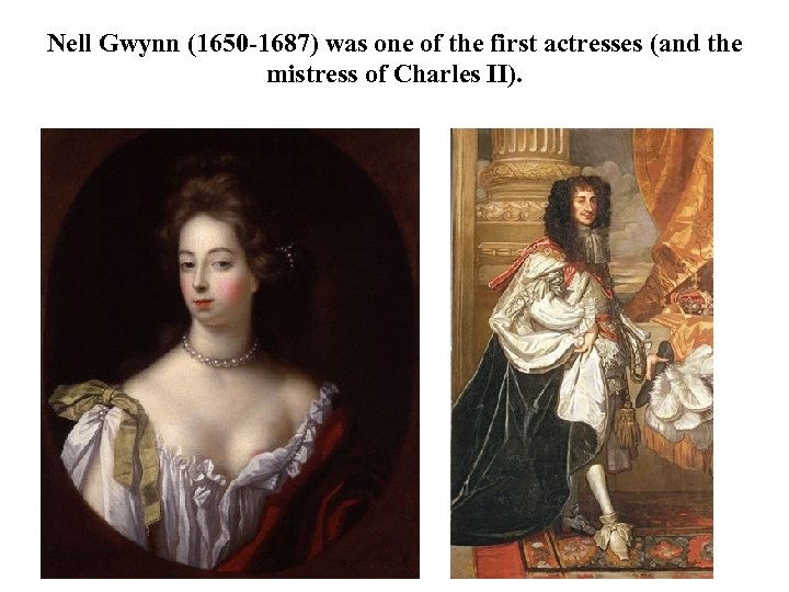 Nell Gwynn (1650 -1687) was one of the first actresses (and the mistress of