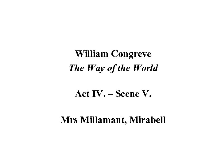 William Congreve The Way of the World Act IV. – Scene V. Mrs Millamant,