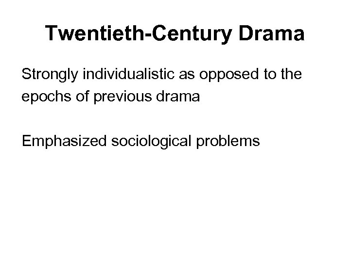 Twentieth-Century Drama Strongly individualistic as opposed to the epochs of previous drama Emphasized sociological