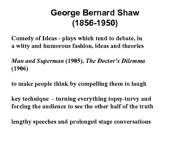 George Bernard Shaw (1856 -1950) Comedy of Ideas - plays which tend to debate,