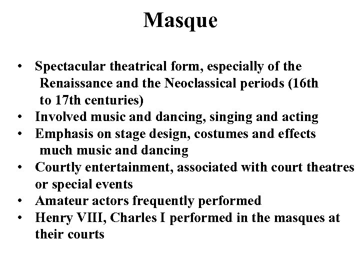 Masque • Spectacular theatrical form, especially of the Renaissance and the Neoclassical periods (16