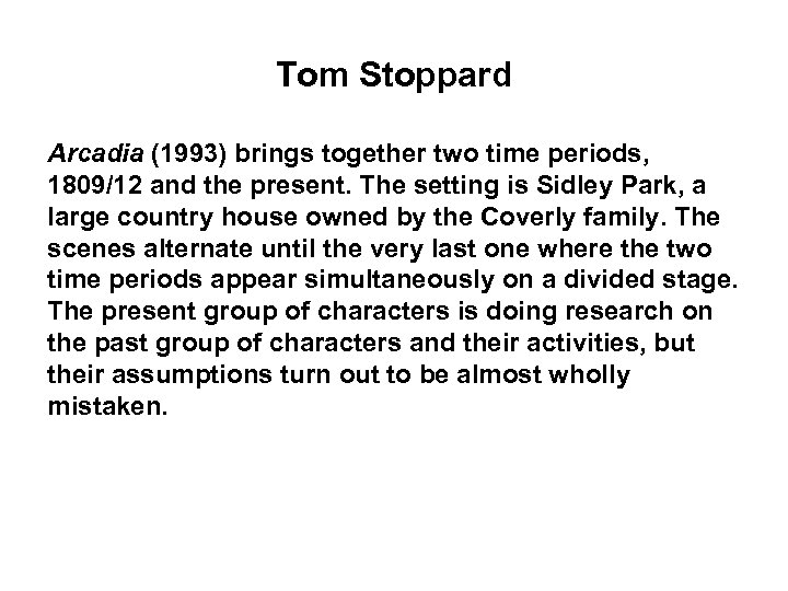 Tom Stoppard Arcadia (1993) brings together two time periods, 1809/12 and the present. The