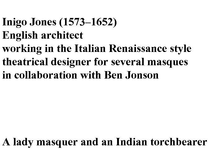 Inigo Jones (1573– 1652) English architect working in the Italian Renaissance style theatrical designer