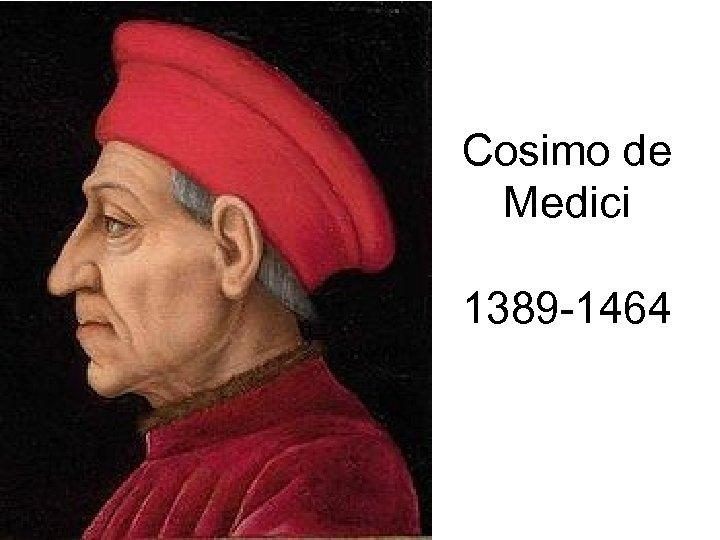 Cosimo de Medici 1389 -1464