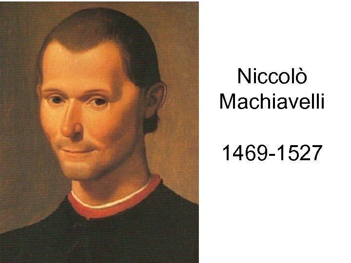 Niccolò Machiavelli 1469 -1527