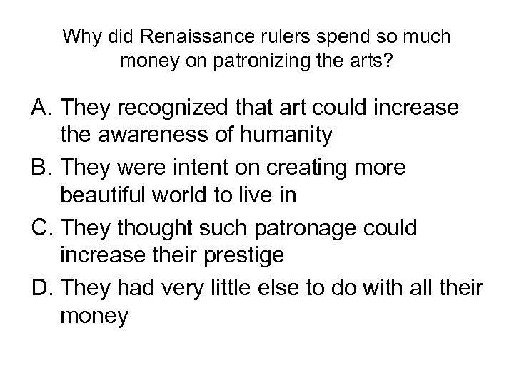 Why did Renaissance rulers spend so much money on patronizing the arts? A. They