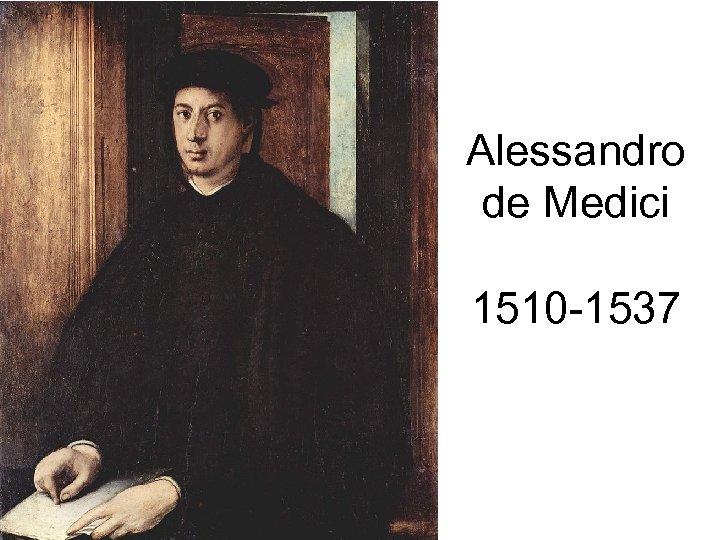 Alessandro de Medici 1510 -1537