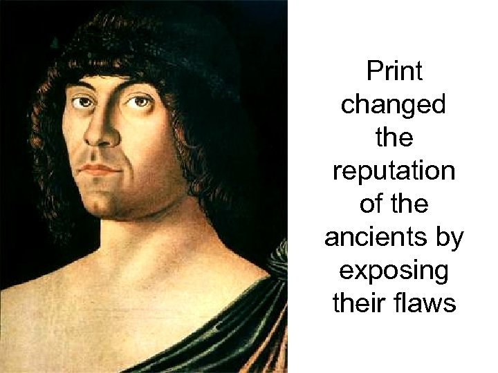 Print changed the reputation of the ancients by exposing their flaws