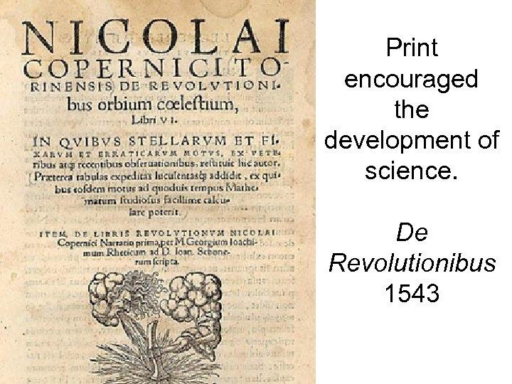 Print encouraged the development of science. De Revolutionibus 1543
