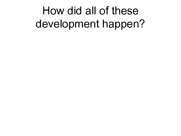 How did all of these development happen?