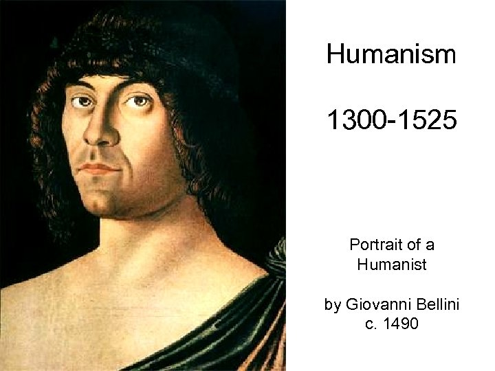 Humanism 1300 -1525 Portrait of a Humanist by Giovanni Bellini c. 1490