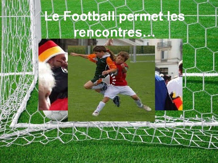 Le Football permet les rencontres…