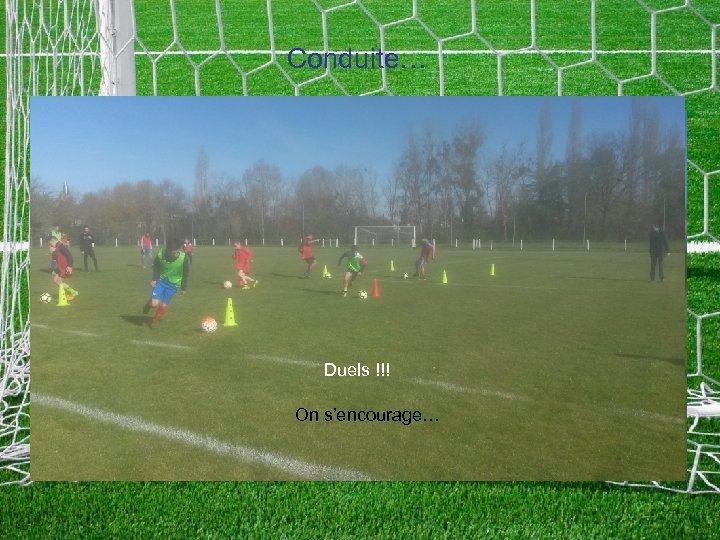 Conduite… Touche le ballon… souvent Duels !!! On s'encourage…