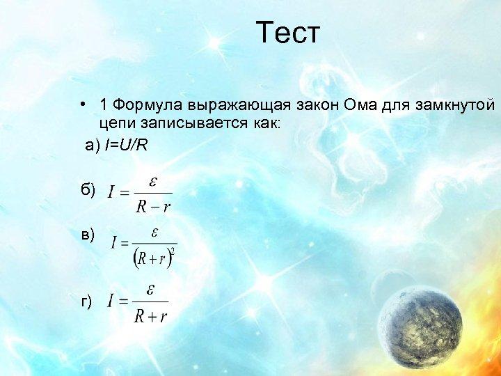 Тест • 1 Формула выражающая закон Ома для замкнутой цепи записывается как: а) I=U/R