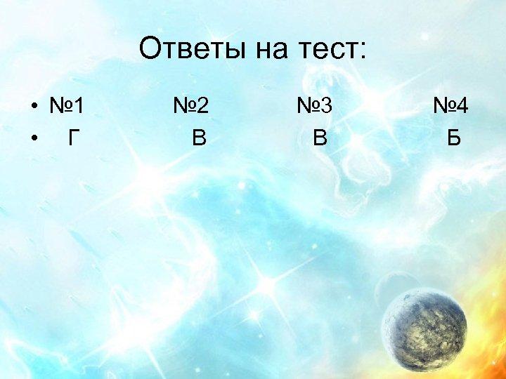 Ответы на тест: • № 1 • Г № 2 В № 3 В