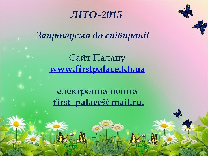 ЛІТО-2015 Запрошуємо до співпраці! Сайт Палацу www. firstpalace. kh. ua електронна пошта first_palace@ mail.