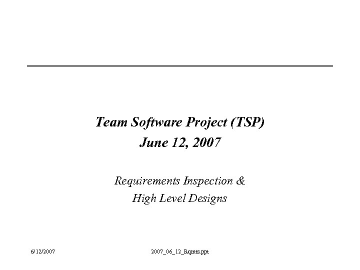 Team Software Project (TSP) June 12, 2007 Requirements Inspection & High Level Designs 6/12/2007_06_12_Rqmts.