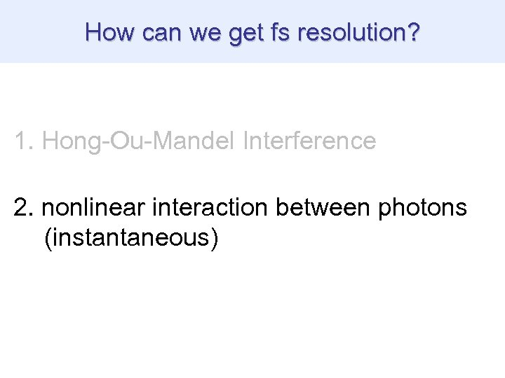 How can we get fs resolution? 1. Hong-Ou-Mandel Interference 2. nonlinear interaction between photons