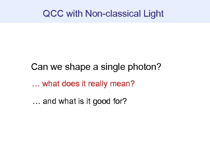 QCC with Non-classical Light Can we shape a single photon? … what does it