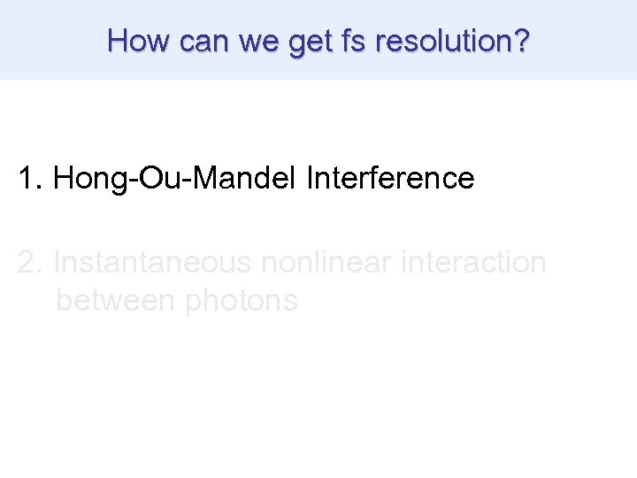 How can we get fs resolution? 1. Hong-Ou-Mandel Interference 2. Instantaneous nonlinear interaction between