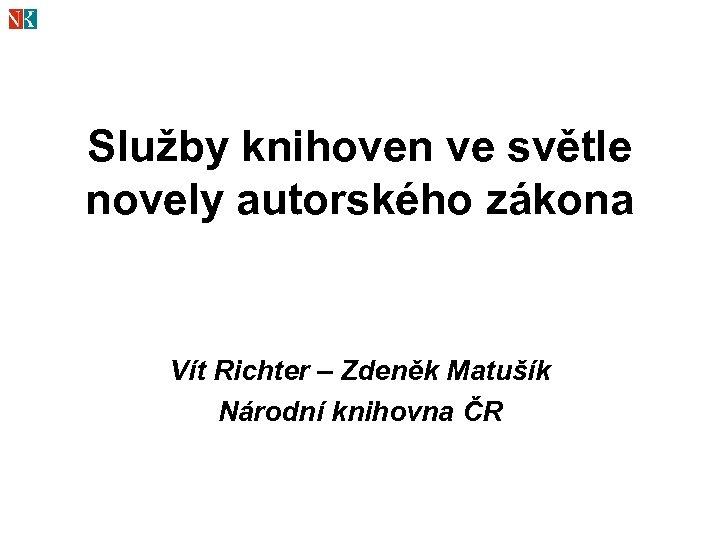 Služby knihoven ve světle novely autorského zákona Vít Richter – Zdeněk Matušík Národní knihovna